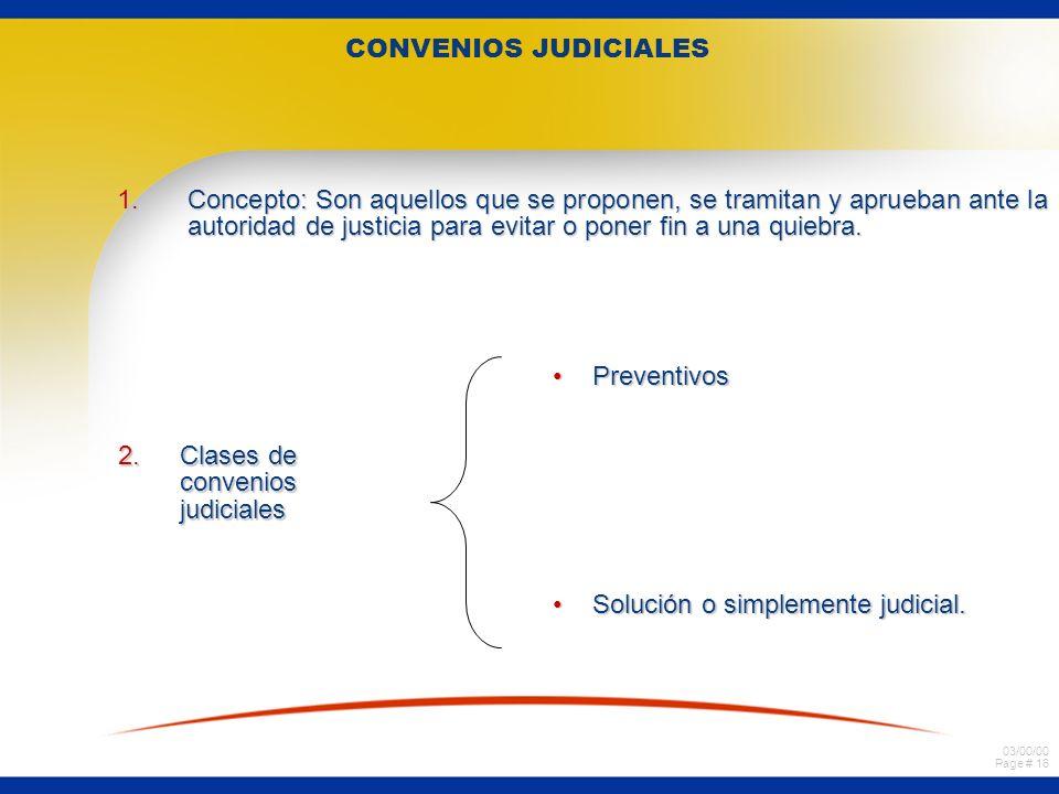 03/00/00 Page # 16 CONVENIOS JUDICIALES 1.Concepto: Son aquellos que se proponen, se tramitan y aprueban ante la autoridad de justicia para evitar o p