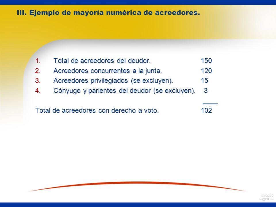 03/00/00 Page # 32 III. Ejemplo de mayoría numérica de acreedores. 1.Total de acreedores del deudor. 150 2.Acreedores concurrentes a la junta. 120 3.A