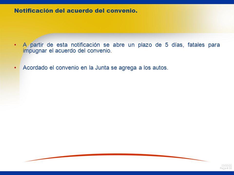 03/00/00 Page # 36 Notificación del acuerdo del convenio. A partir de esta notificación se abre un plazo de 5 días, fatales para impugnar el acuerdo d