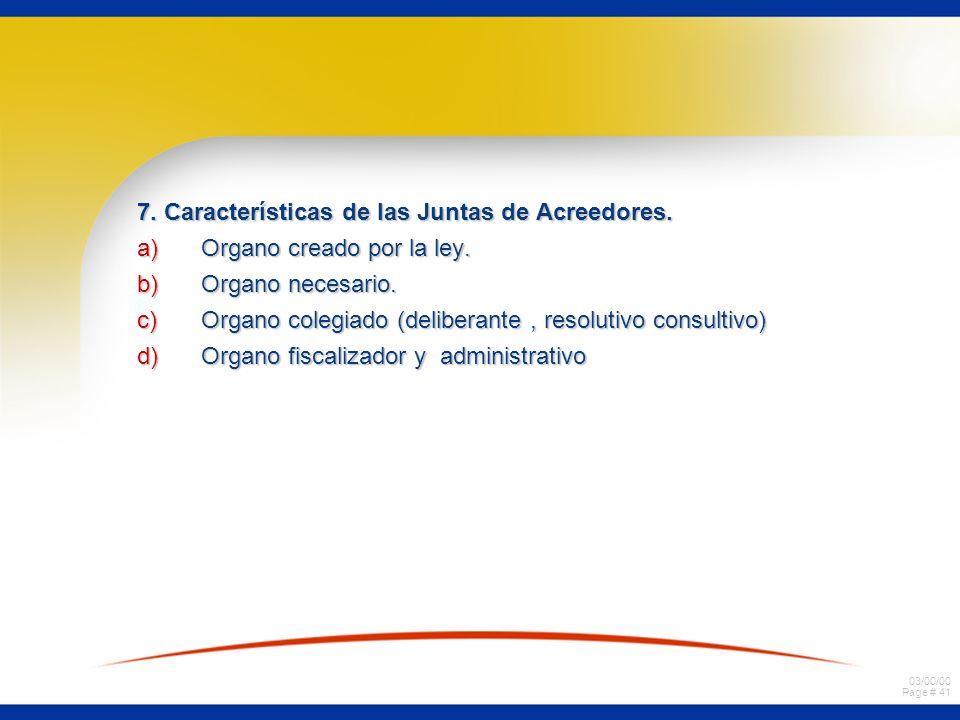 03/00/00 Page # 41 7. Características de las Juntas de Acreedores. a)Organo creado por la ley. b)Organo necesario. c)Organo colegiado (deliberante, re