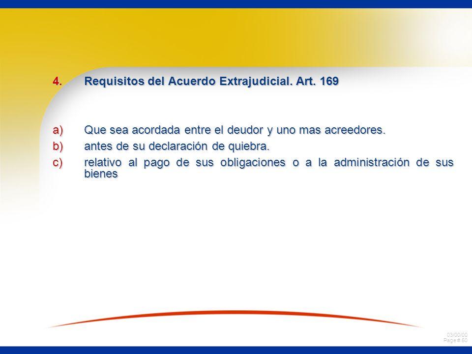 03/00/00 Page # 50 4.Requisitos del Acuerdo Extrajudicial. Art. 169 a)Que sea acordada entre el deudor y uno mas acreedores. b)antes de su declaración