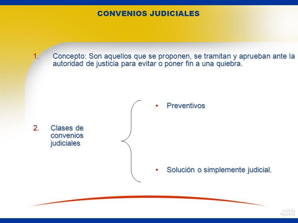 03/00/00 Page # 52 CONVENIOS JUDICIALES 1.Concepto: Son aquellos que se proponen, se tramitan y aprueban ante la autoridad de justicia para evitar o p