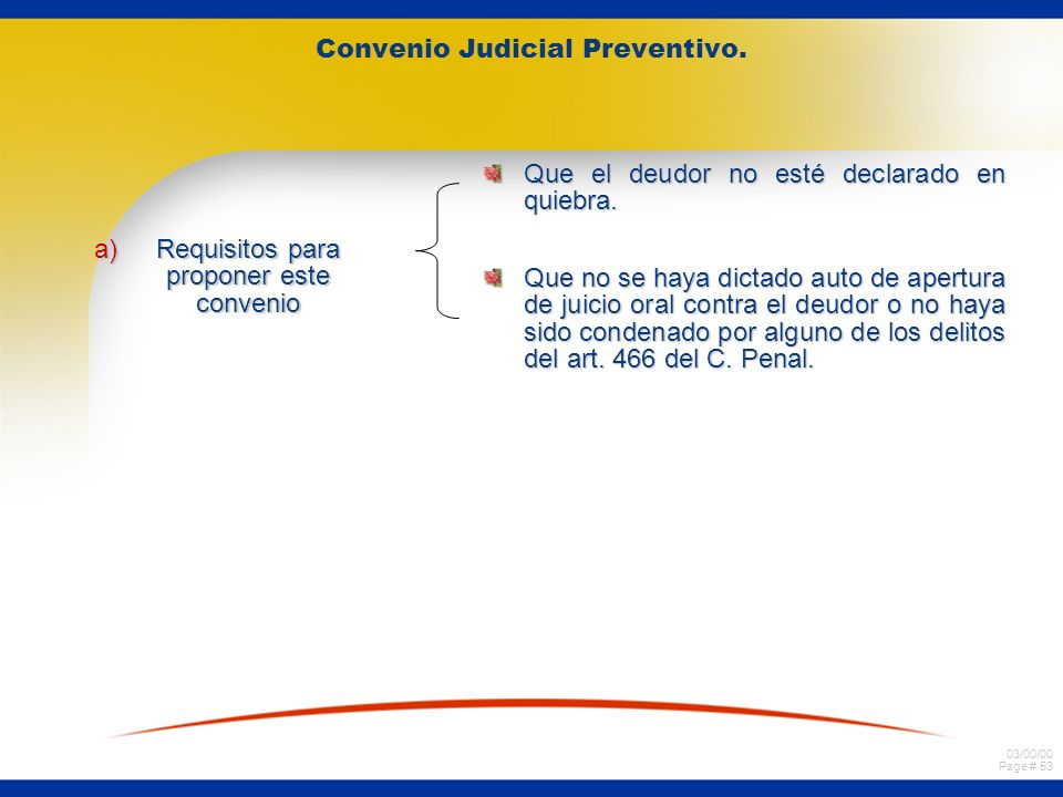 03/00/00 Page # 53 Convenio Judicial Preventivo. a)Requisitos para proponer este convenio Que el deudor no esté declarado en quiebra. Que no se haya d