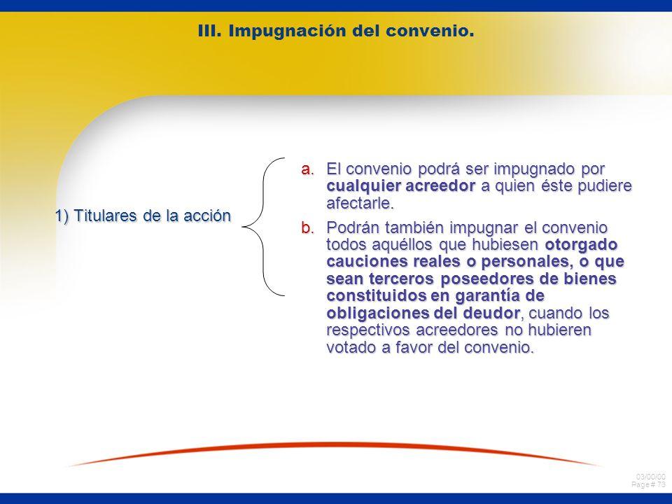 03/00/00 Page # 73 III. Impugnación del convenio. 1) Titulares de la acción a.El convenio podrá ser impugnado por cualquier acreedor a quien éste pudi