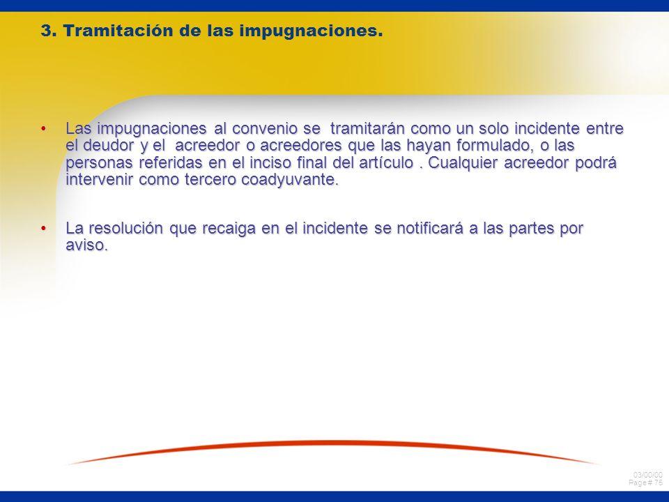 03/00/00 Page # 75 3. Tramitación de las impugnaciones. Las impugnaciones al convenio se tramitarán como un solo incidente entre el deudor y el acreed