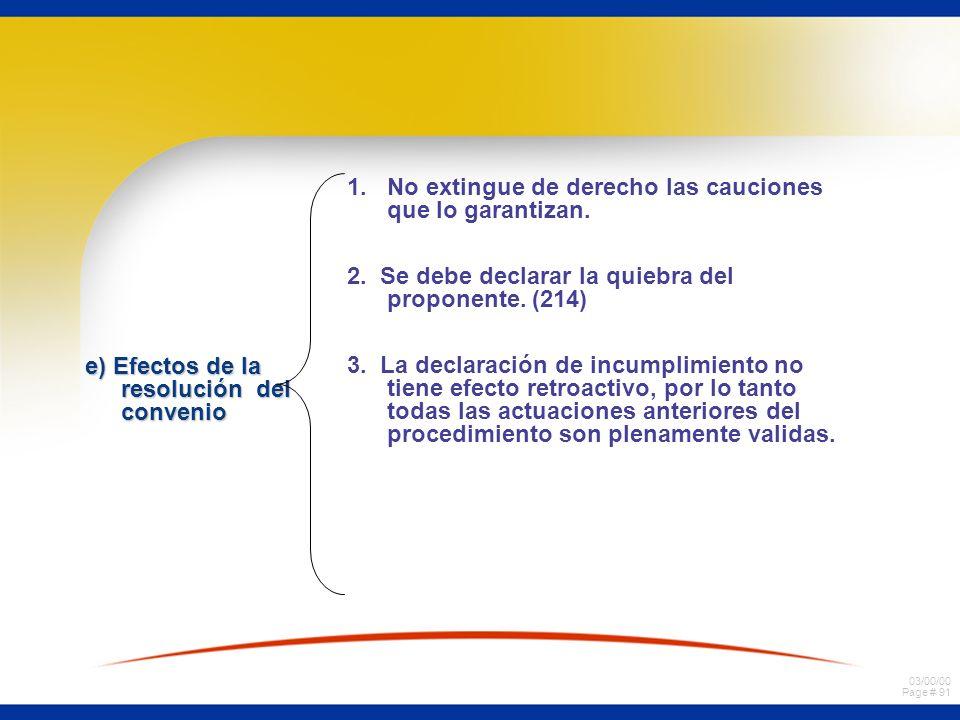 03/00/00 Page # 91 e) Efectos de la resolución del convenio 1.No extingue de derecho las cauciones que lo garantizan. 2. Se debe declarar la quiebra d