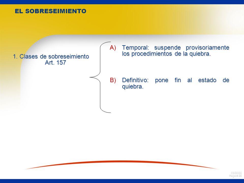 03/00/00 Page # 95 EL SOBRESEIMIENTO 1. Clases de sobreseimiento Art. 157 A)Temporal: suspende provisoriamente los procedimientos de la quiebra. B)Def
