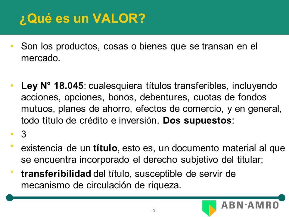 13 ¿Qué es un VALOR? Son los productos, cosas o bienes que se transan en el mercado. Ley N° 18.045: cualesquiera títulos transferibles, incluyendo acc