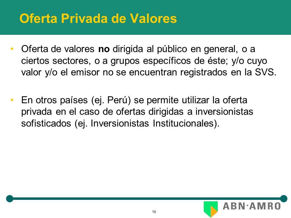 16 Oferta Privada de Valores Oferta de valores no dirigida al público en general, o a ciertos sectores, o a grupos específicos de éste; y/o cuyo valor y/o el emisor no se encuentran registrados en la SVS.