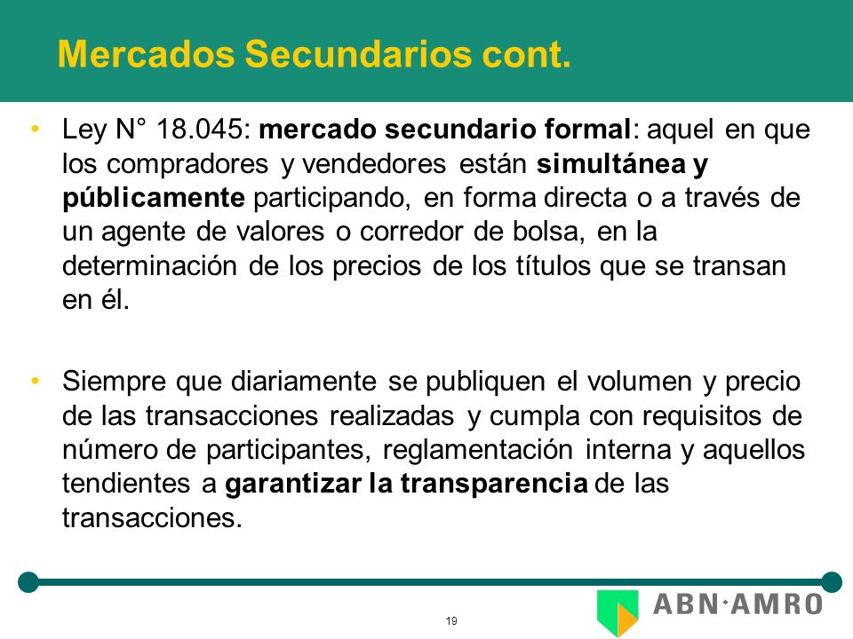 19 Mercados Secundarios cont. Ley N° 18.045: mercado secundario formal: aquel en que los compradores y vendedores están simultánea y públicamente part
