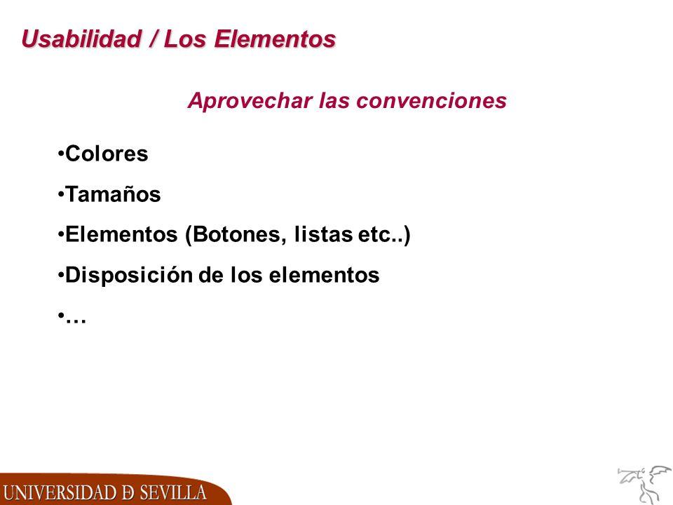 Usabilidad / Los Elementos Aprovechar las convenciones Colores Tamaños Elementos (Botones, listas etc..) Disposición de los elementos …