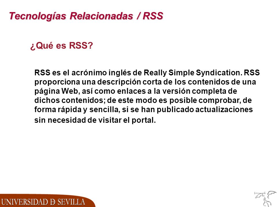 Tecnologías Relacionadas / RSS ¿Qué es RSS? RSS es el acrónimo inglés de Really Simple Syndication. RSS proporciona una descripción corta de los conte