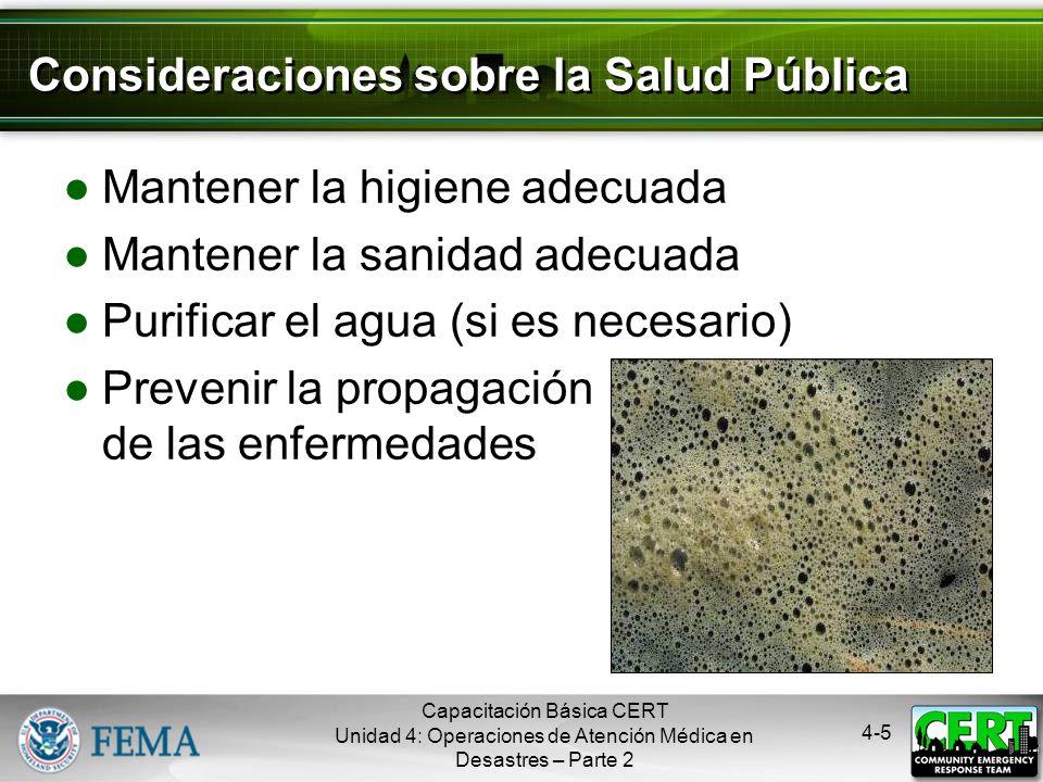 4-5 Consideraciones sobre la Salud Pública Mantener la higiene adecuada Mantener la sanidad adecuada Purificar el agua (si es necesario) Prevenir la propagación de las enfermedades Capacitación Básica CERT Unidad 4: Operaciones de Atención Médica en Desastres – Parte 2