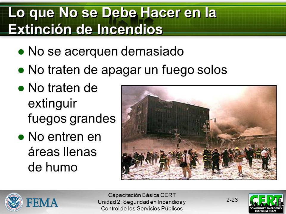 Capacitación Básica CERT Unidad 2: Seguridad en Incendios y Control de los Servicios Públicos 2-22 Seguridad en la Extinción de Incendios La seguridad