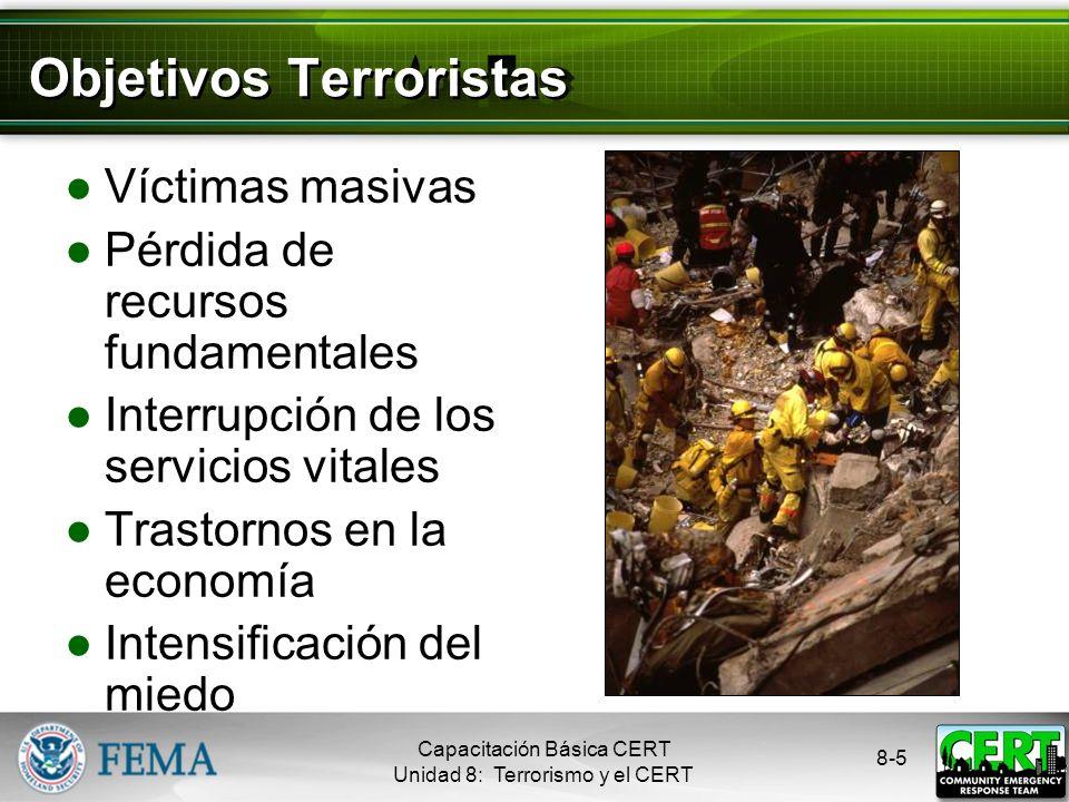8-5 Objetivos Terroristas Víctimas masivas Pérdida de recursos fundamentales Interrupción de los servicios vitales Trastornos en la economía Intensificación del miedo Capacitación Básica CERT Unidad 8: Terrorismo y el CERT