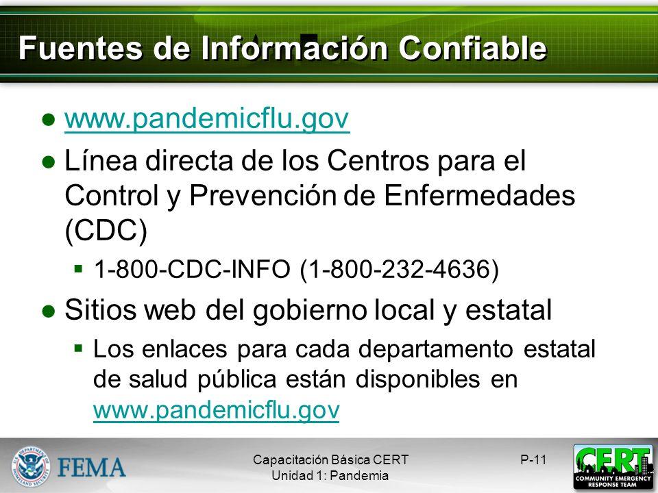 Fuentes de Información Confiable www.pandemicflu.gov Línea directa de los Centros para el Control y Prevención de Enfermedades (CDC) 1-800-CDC-INFO (1-800-232-4636) Sitios web del gobierno local y estatal Los enlaces para cada departamento estatal de salud pública están disponibles en www.pandemicflu.gov www.pandemicflu.gov P-11Capacitación Básica CERT Unidad 1: Pandemia