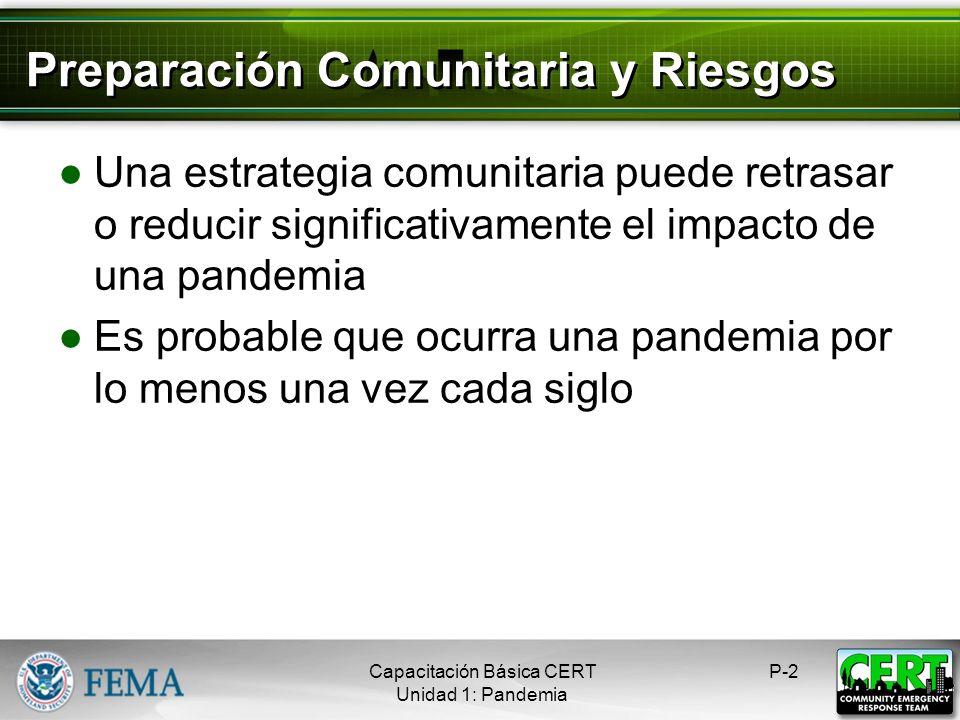 Preparación Comunitaria y Riesgos Una estrategia comunitaria puede retrasar o reducir significativamente el impacto de una pandemia Es probable que ocurra una pandemia por lo menos una vez cada siglo P-2Capacitación Básica CERT Unidad 1: Pandemia