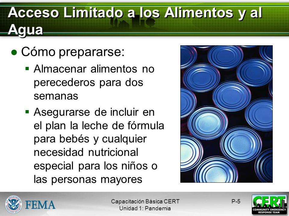 Acceso Limitado a los Alimentos y al Agua Cómo prepararse: Almacenar alimentos no perecederos para dos semanas Asegurarse de incluir en el plan la leche de fórmula para bebés y cualquier necesidad nutricional especial para los niños o las personas mayores P-5Capacitación Básica CERT Unidad 1: Pandemia