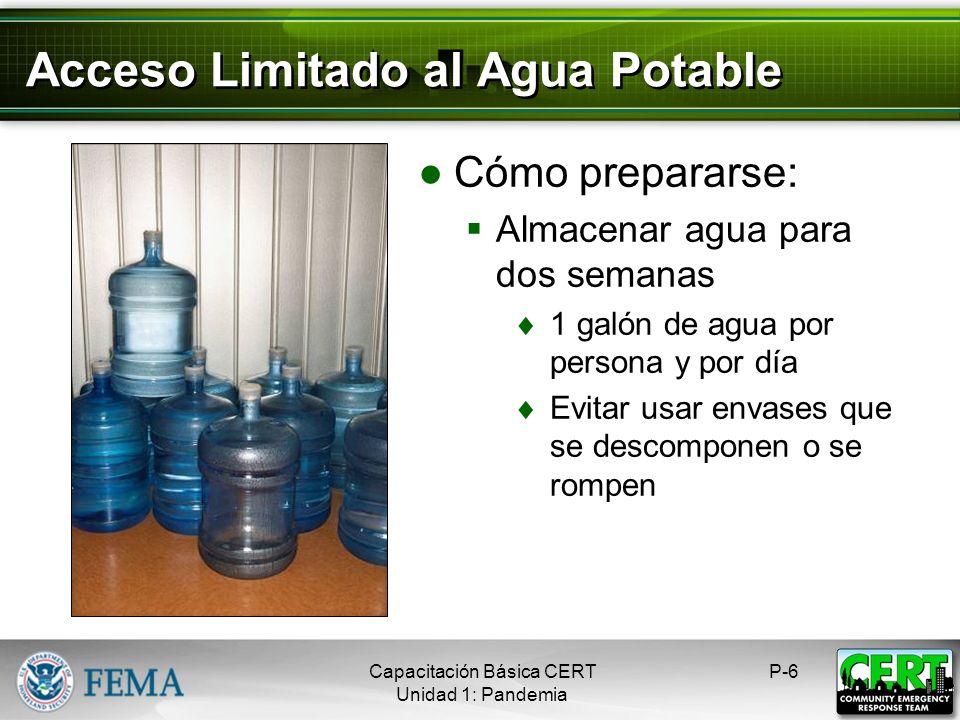 Acceso Limitado al Agua Potable Cómo prepararse: Almacenar agua para dos semanas 1 galón de agua por persona y por día Evitar usar envases que se descomponen o se rompen P-6Capacitación Básica CERT Unidad 1: Pandemia