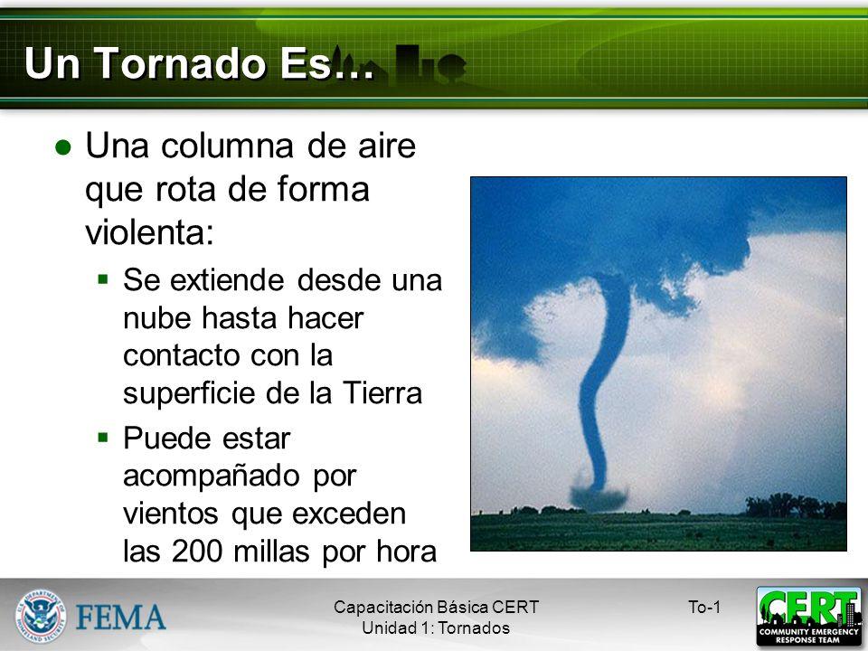 Un Tornado Es… Una columna de aire que rota de forma violenta: Se extiende desde una nube hasta hacer contacto con la superficie de la Tierra Puede estar acompañado por vientos que exceden las 200 millas por hora To-1Capacitación Básica CERT Unidad 1: Tornados