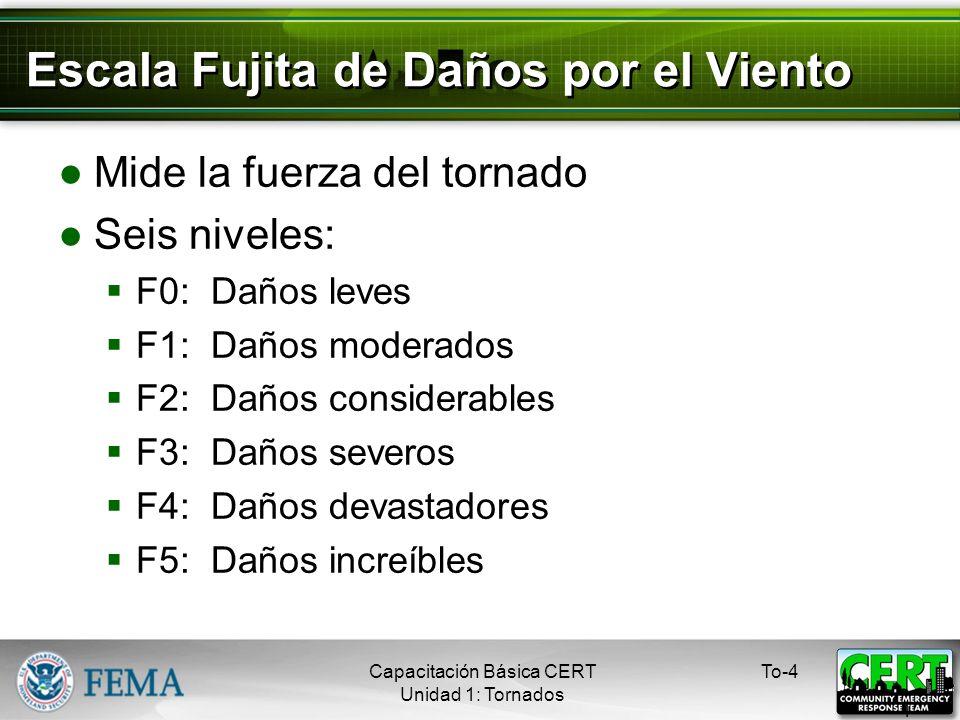 Escala Fujita de Daños por el Viento Mide la fuerza del tornado Seis niveles: F0: Daños leves F1: Daños moderados F2: Daños considerables F3: Daños severos F4: Daños devastadores F5: Daños increíbles To-4 4 Capacitación Básica CERT Unidad 1: Tornados