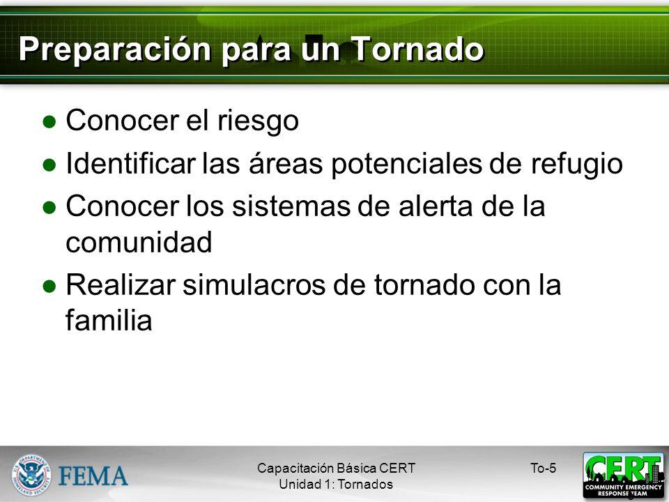 Preparación para un Tornado Conocer el riesgo Identificar las áreas potenciales de refugio Conocer los sistemas de alerta de la comunidad Realizar simulacros de tornado con la familia To-5 5 Capacitación Básica CERT Unidad 1: Tornados