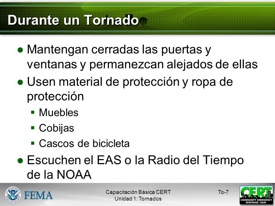 Durante un Tornado Mantengan cerradas las puertas y ventanas y permanezcan alejados de ellas Usen material de protección y ropa de protección Muebles Cobijas Cascos de bicicleta Escuchen el EAS o la Radio del Tiempo de la NOAA To-7 7 Capacitación Básica CERT Unidad 1: Tornados