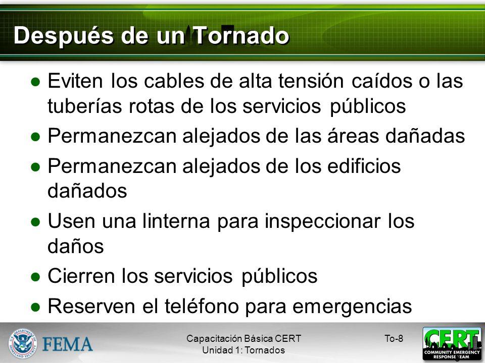 Después de un Tornado Eviten los cables de alta tensión caídos o las tuberías rotas de los servicios públicos Permanezcan alejados de las áreas dañadas Permanezcan alejados de los edificios dañados Usen una linterna para inspeccionar los daños Cierren los servicios públicos Reserven el teléfono para emergencias To-8 8 Capacitación Básica CERT Unidad 1: Tornados