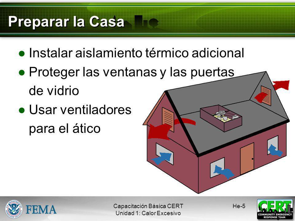 Preparar la Casa Instalar aislamiento térmico adicional Proteger las ventanas y las puertas de vidrio Usar ventiladores para el ático He-5 5 Capacitación Básica CERT Unidad 1: Calor Excesivo