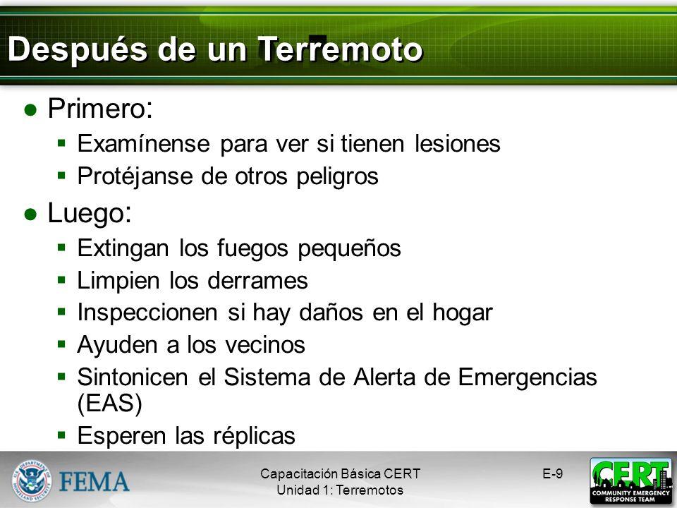 Primero : Examínense para ver si tienen lesiones Protéjanse de otros peligros Luego : Extingan los fuegos pequeños Limpien los derrames Inspeccionen si hay daños en el hogar Ayuden a los vecinos Sintonicen el Sistema de Alerta de Emergencias (EAS) Esperen las réplicas Capacitación Básica CERT Unidad 1: Terremotos E-9 Después de un Terremoto