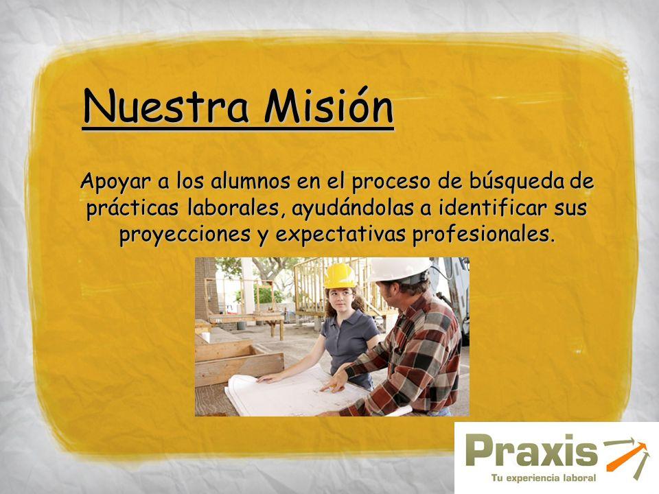 Nuestra Misión Apoyar a los alumnos en el proceso de búsqueda de prácticas laborales, ayudándolas a identificar sus proyecciones y expectativas profes