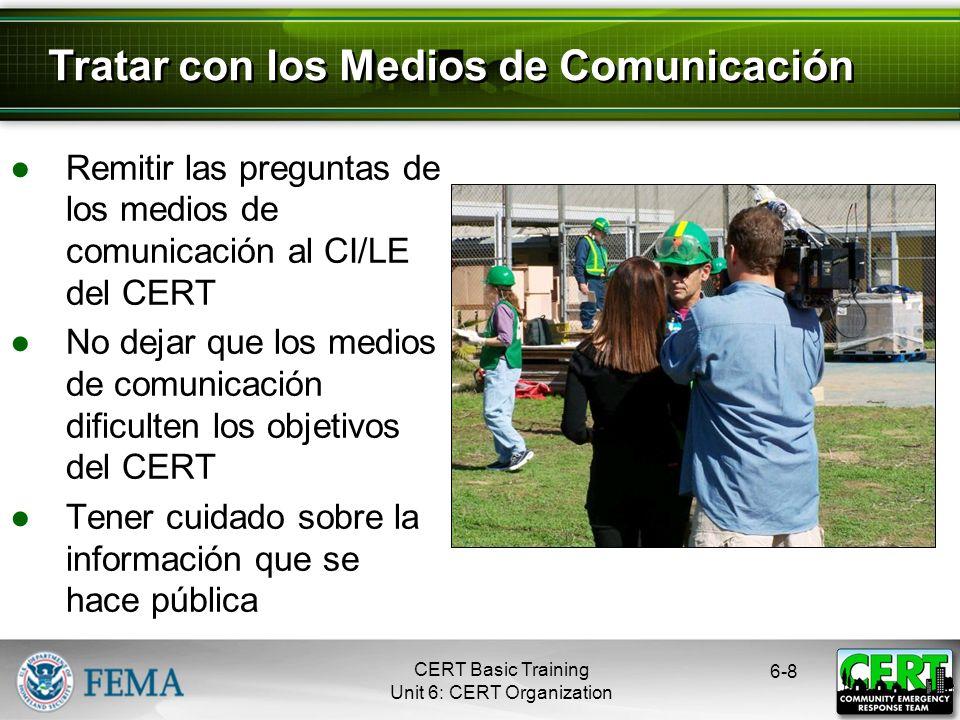 CERT Basic Training Unit 6: CERT Organization Remitir las preguntas de los medios de comunicación al CI/LE del CERT No dejar que los medios de comunicación dificulten los objetivos del CERT Tener cuidado sobre la información que se hace pública 6-8 Tratar con los Medios de Comunicación
