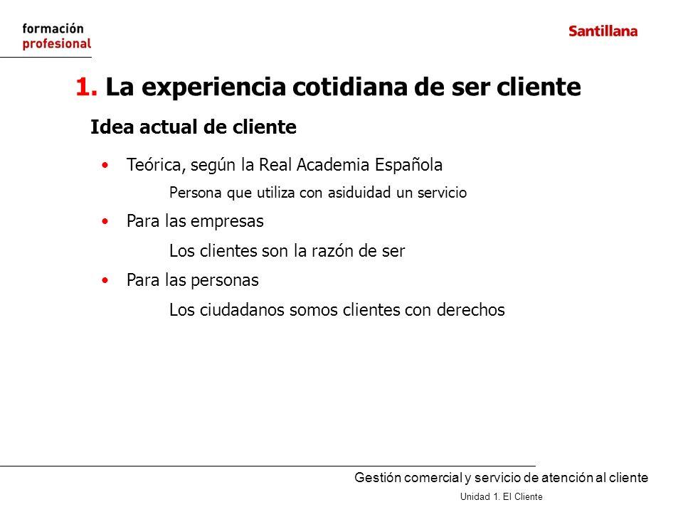 Gestión comercial y servicio de atención al cliente Unidad 1. El Cliente 1. La experiencia cotidiana de ser cliente Teórica, según la Real Academia Es