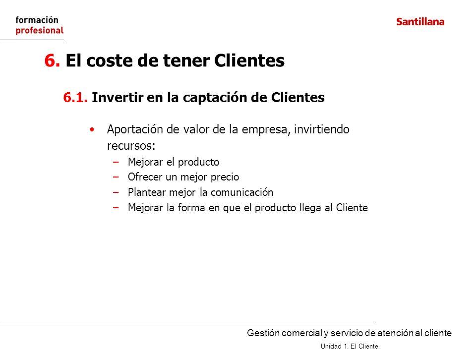 Gestión comercial y servicio de atención al cliente Unidad 1. El Cliente 6.1. Invertir en la captación de Clientes Aportación de valor de la empresa,