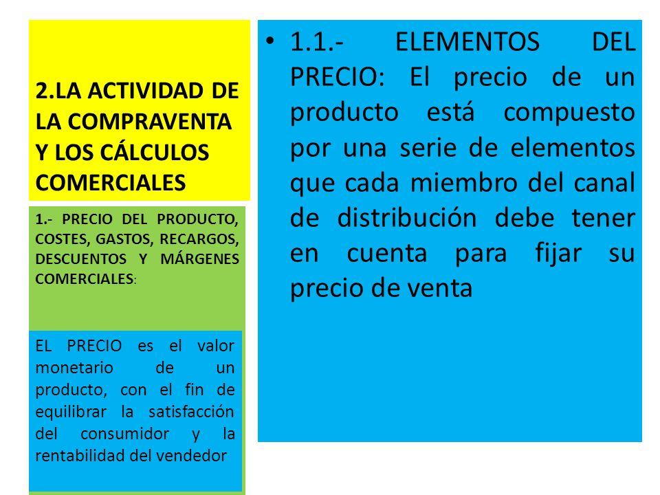 2.LA ACTIVIDAD DE LA COMPRAVENTA Y LOS CÁLCULOS COMERCIALES 1.1.- ELEMENTOS DEL PRECIO: El precio de un producto está compuesto por una serie de eleme