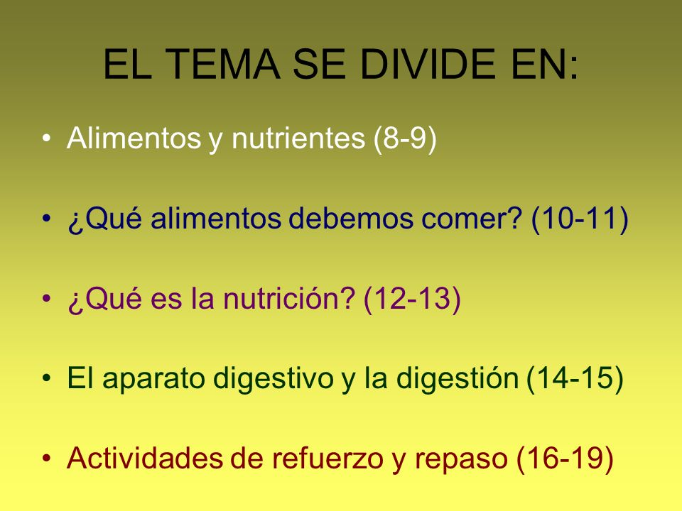 EL TEMA SE DIVIDE EN: Alimentos y nutrientes (8-9) ¿Qué alimentos debemos comer? (10-11) ¿Qué es la nutrición? (12-13) El aparato digestivo y la diges