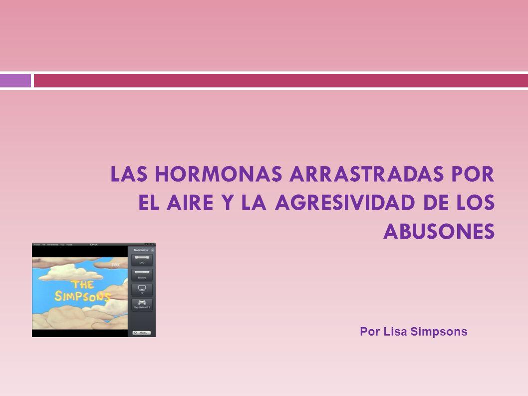 LAS HORMONAS ARRASTRADAS POR EL AIRE Y LA AGRESIVIDAD DE LOS ABUSONES Por Lisa Simpsons