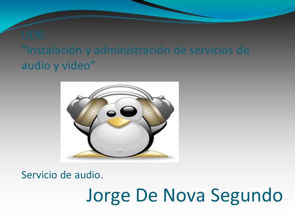 Jorge De Nova Segundo UD8: Instalación y administración de servicios de audio y video Servicio de audio.