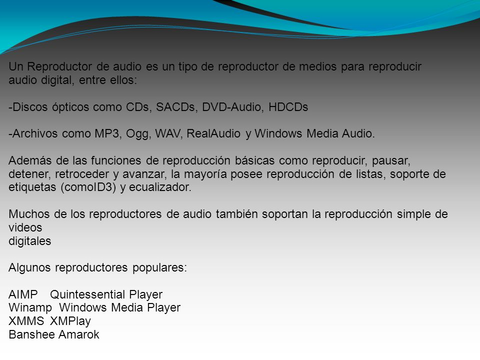 Un Reproductor de audio es un tipo de reproductor de medios para reproducir audio digital, entre ellos: -Discos ópticos como CDs, SACDs, DVD-Audio, HDCDs -Archivos como MP3, Ogg, WAV, RealAudio y Windows Media Audio.