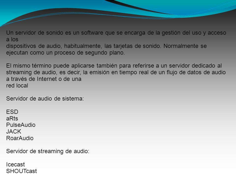 Un servidor de sonido es un software que se encarga de la gestión del uso y acceso a los dispositivos de audio, habitualmente, las tarjetas de sonido.