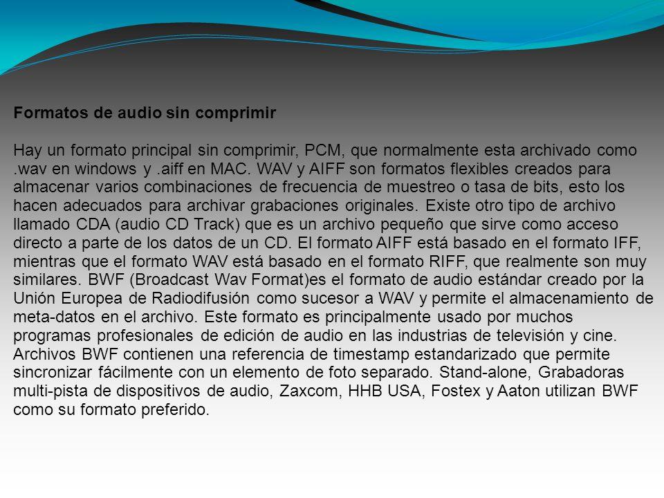 Formatos de audio sin comprimir Hay un formato principal sin comprimir, PCM, que normalmente esta archivado como.wav en windows y.aiff en MAC.