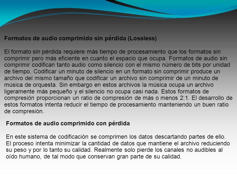 Formatos de audio comprimido sin pérdida (Lossless) El formato sin pérdida requiere más tiempo de procesamiento que los formatos sin comprimir pero más eficiente en cuanto el espacio que ocupa.