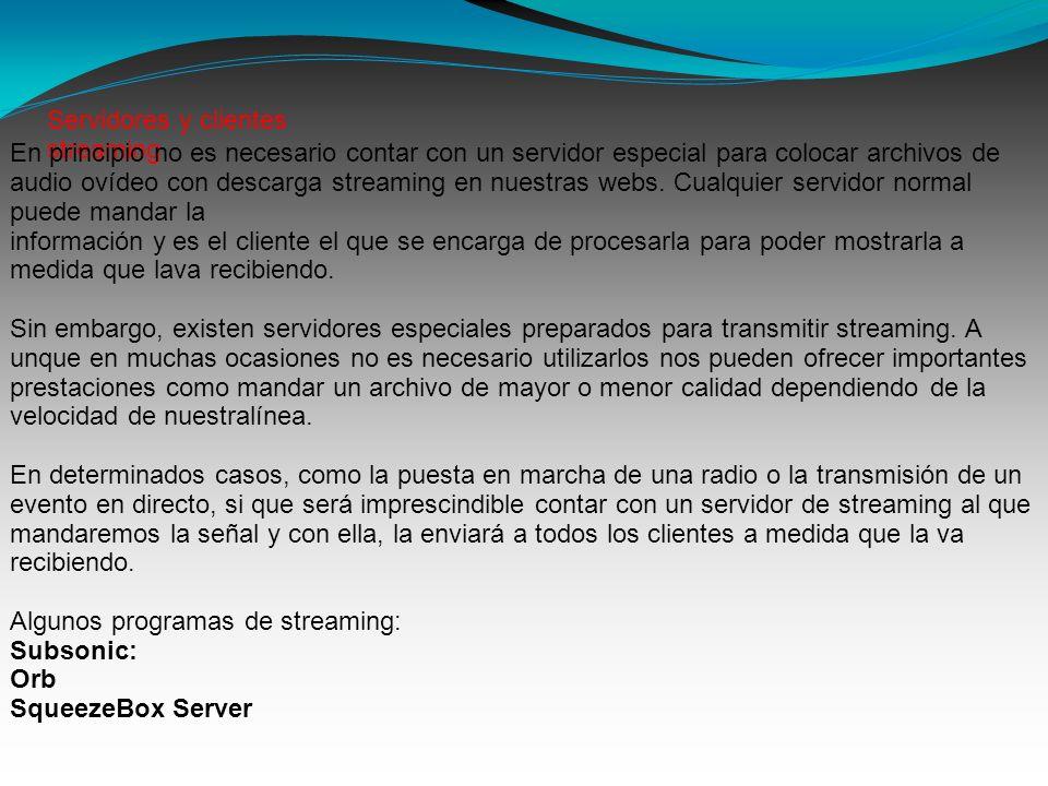 Servidores y clientes streaming En principio no es necesario contar con un servidor especial para colocar archivos de audio ovídeo con descarga streaming en nuestras webs.