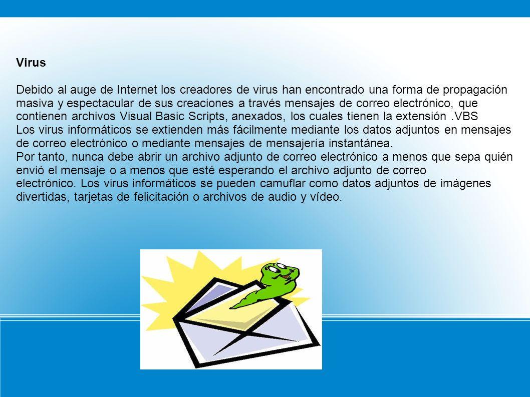 Virus Debido al auge de Internet los creadores de virus han encontrado una forma de propagación masiva y espectacular de sus creaciones a través mensajes de correo electrónico, que contienen archivos Visual Basic Scripts, anexados, los cuales tienen la extensión.VBS Los virus informáticos se extienden más fácilmente mediante los datos adjuntos en mensajes de correo electrónico o mediante mensajes de mensajería instantánea.