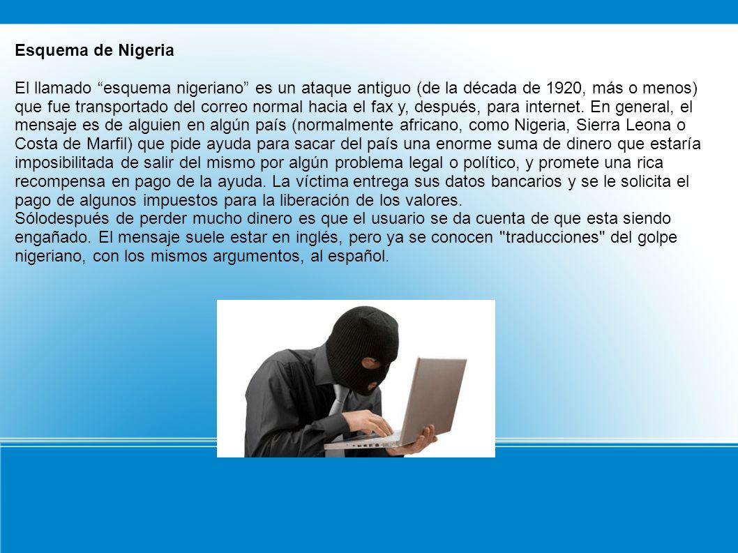 Esquema de Nigeria El llamado esquema nigeriano es un ataque antiguo (de la década de 1920, más o menos) que fue transportado del correo normal hacia el fax y, después, para internet.