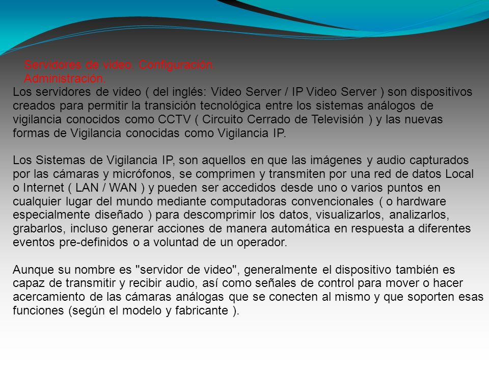 Los servidores de video ( del inglés: Video Server / IP Video Server ) son dispositivos creados para permitir la transición tecnológica entre los sist