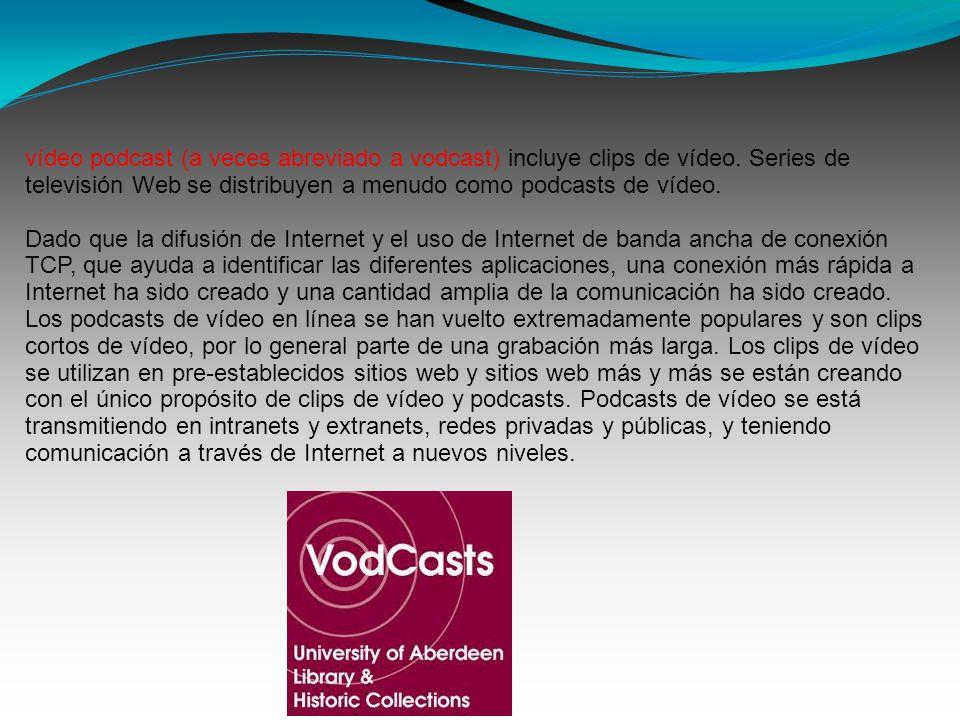 vídeo podcast (a veces abreviado a vodcast) incluye clips de vídeo. Series de televisión Web se distribuyen a menudo como podcasts de vídeo. Dado que