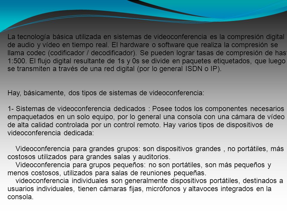 La tecnología básica utilizada en sistemas de videoconferencia es la compresión digital de audio y vídeo en tiempo real. El hardware o software que re