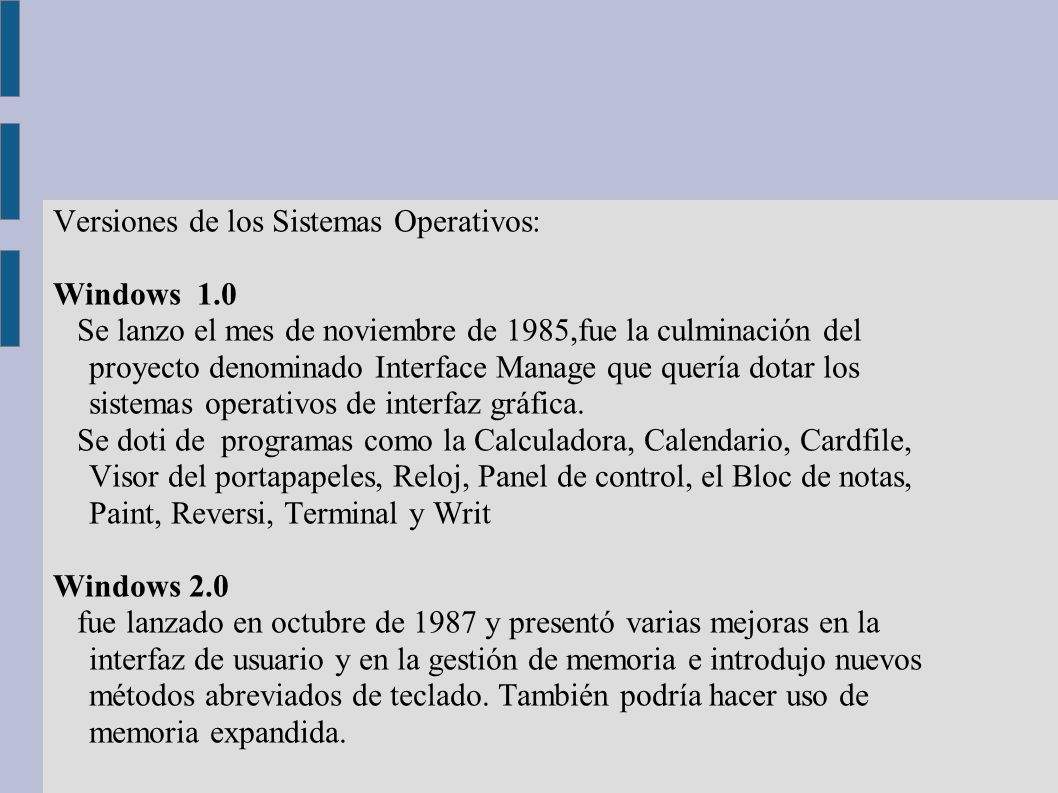 Versiones de los Sistemas Operativos: Windows 1.0 Se lanzo el mes de noviembre de 1985,fue la culminación del proyecto denominado Interface Manage que