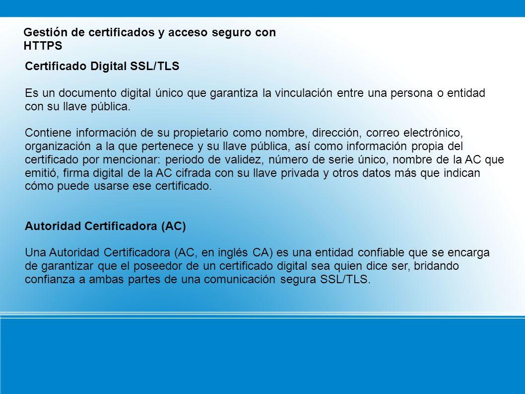 Gestión de certificados y acceso seguro con HTTPS Certificado Digital SSL/TLS Es un documento digital único que garantiza la vinculación entre una persona o entidad con su llave pública.